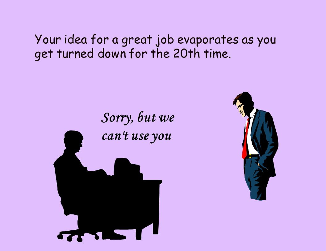 Your idea for a great job evaporates as you get turned down for the 20th time.