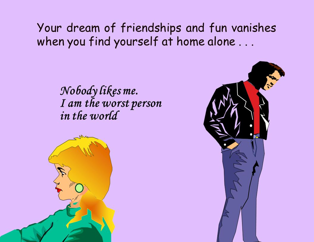 Your dream of friendships and fun vanishes when you find yourself at home alone... Nobody likes me. I am the worst person in the world