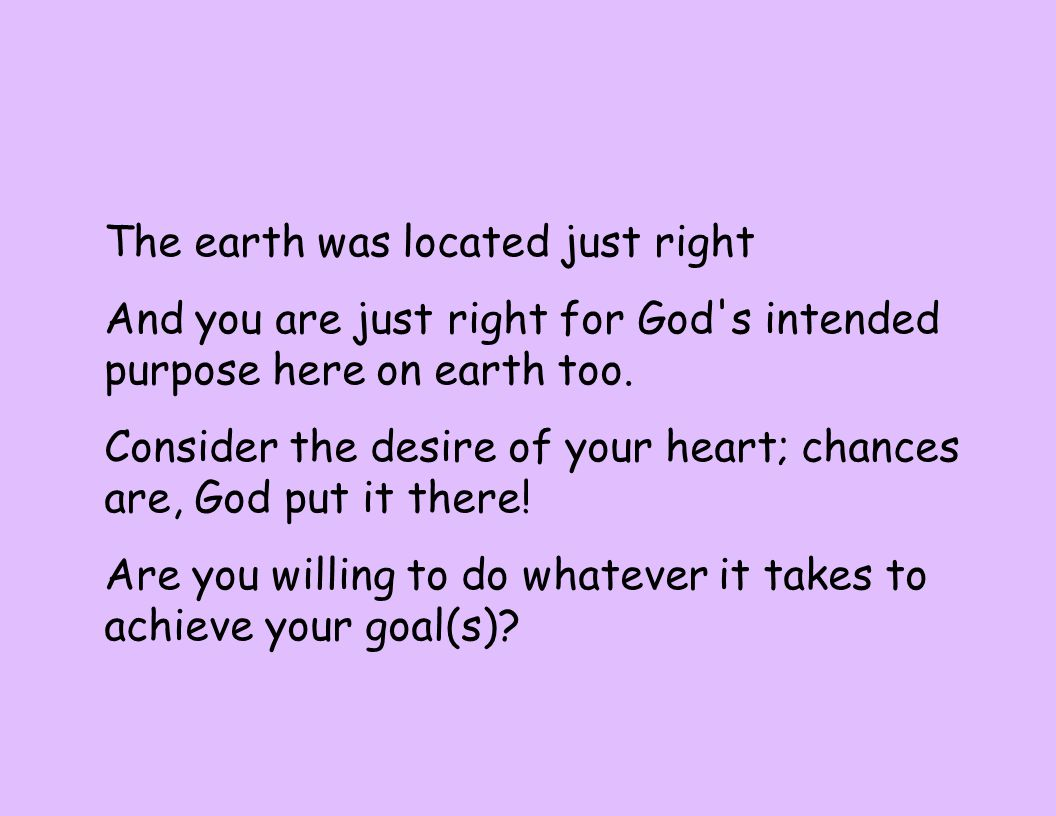 The earth was located just right And you are just right for God s intended purpose here on earth too.