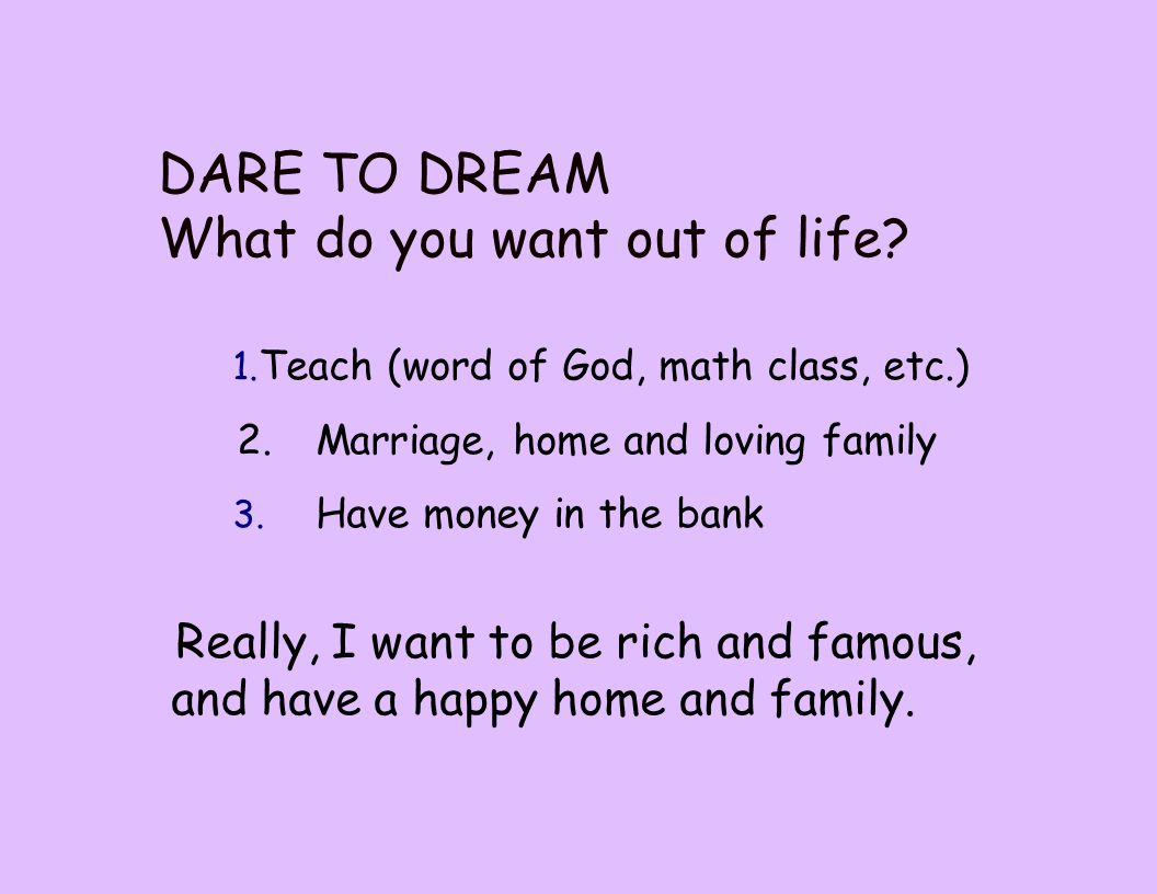 1. Teach (word of God, math class, etc.) 2.Marriage, home and loving family 3. Have money in the bank DARE TO DREAM What do you want out of life? Real