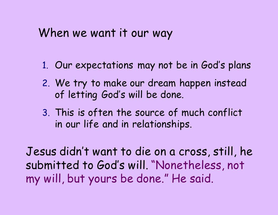 When we want it our way 1. Our expectations may not be in God's plans 2. We try to make our dream happen instead of letting God's will be done. 3. Thi