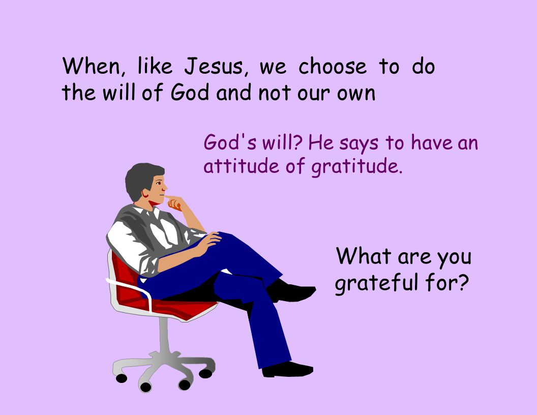 When, like Jesus, we choose to do the will of God and not our own God s will.