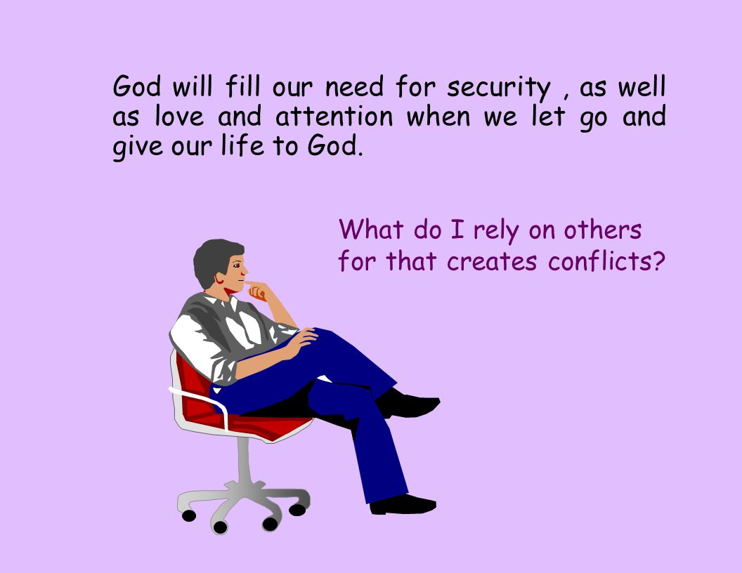 God will fill our need for security, as well as love and attention when we let go and give our life to God. What do I rely on others for that creates