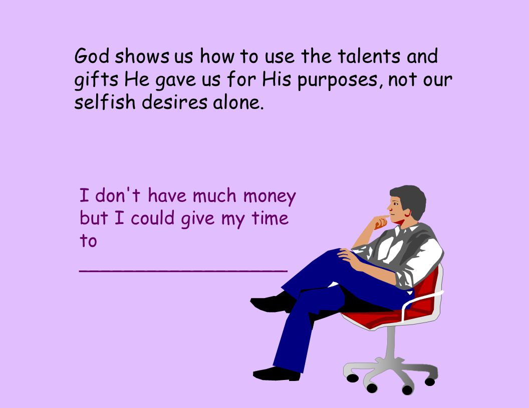 God shows us how to use the talents and gifts He gave us for His purposes, not our selfish desires alone. I don't have much money but I could give my