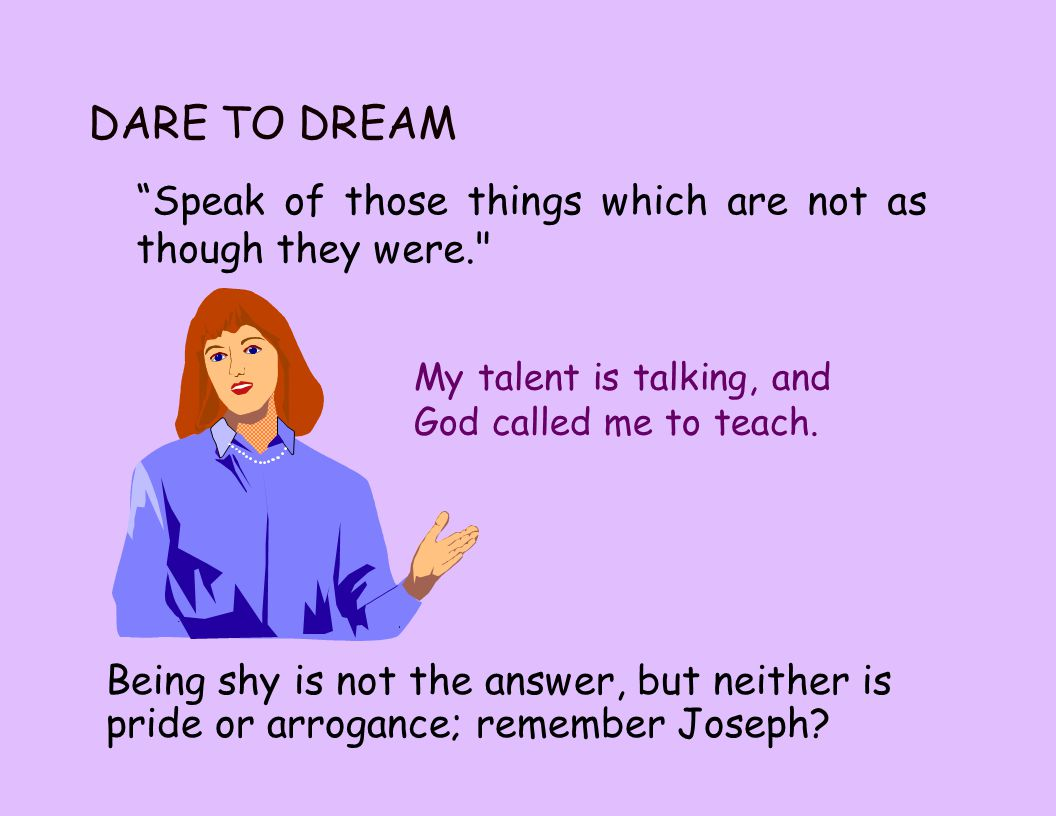 Speak of those things which are not as though they were. DARE TO DREAM My talent is talking, and God called me to teach.