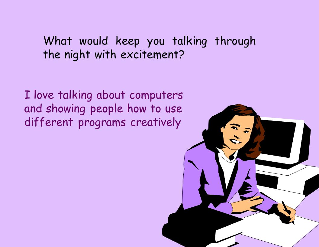 What would keep you talking through the night with excitement? I love talking about computers and showing people how to use different programs creativ