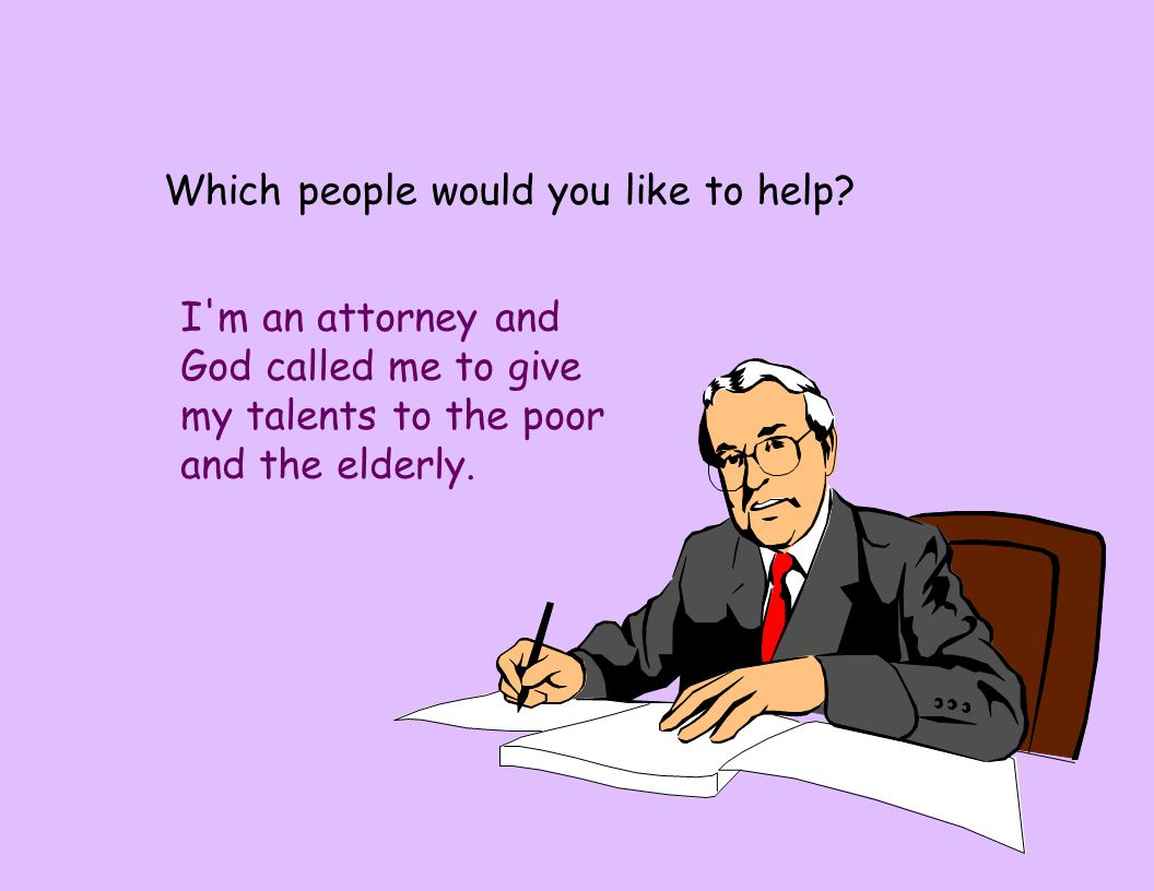 Which people would you like to help? I'm an attorney and God called me to give my talents to the poor and the elderly.