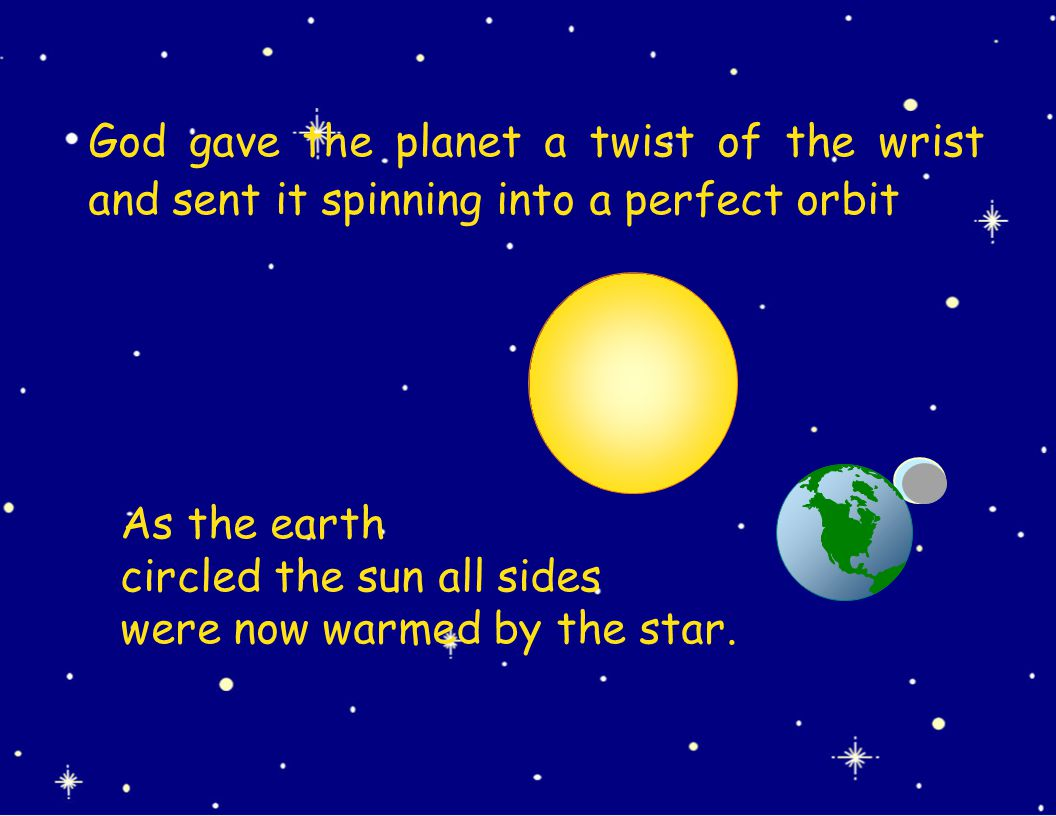 As the earth circled the sun all sides were now warmed by the star. God gave the planet a twist of the wrist and sent it spinning into a perfect orbit