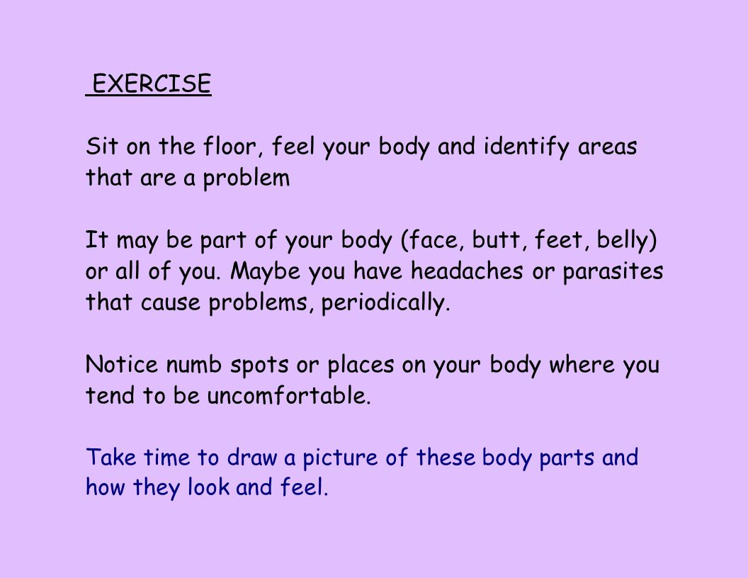EXERCISE Sit on the floor, feel your body and identify areas that are a problem It may be part of your body (face, butt, feet, belly) or all of you. M