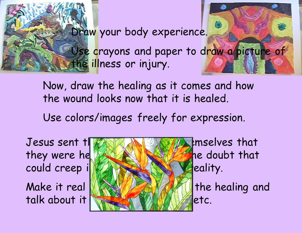 Draw your body experience. Use crayons and paper to draw a picture of the illness or injury. Now, draw the healing as it comes and how the wound looks