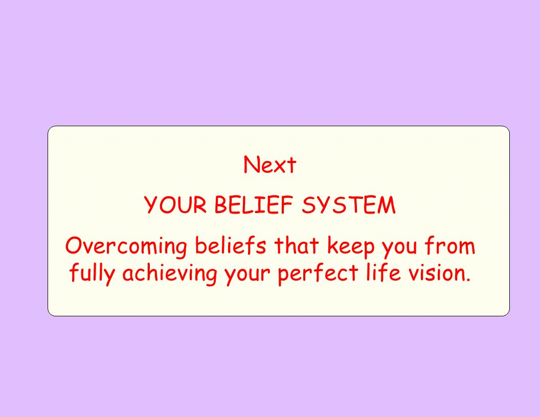 Next YOUR BELIEF SYSTEM Overcoming beliefs that keep you from fully achieving your perfect life vision.