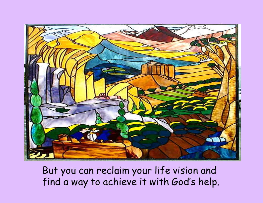 Your original vision may have been lost in the turmoil of growing up, or Maybe you abandoned it because of trauma, abuse or forms of neglect in your childhood, But you can reclaim your life vision and find a way to achieve it with God's help.