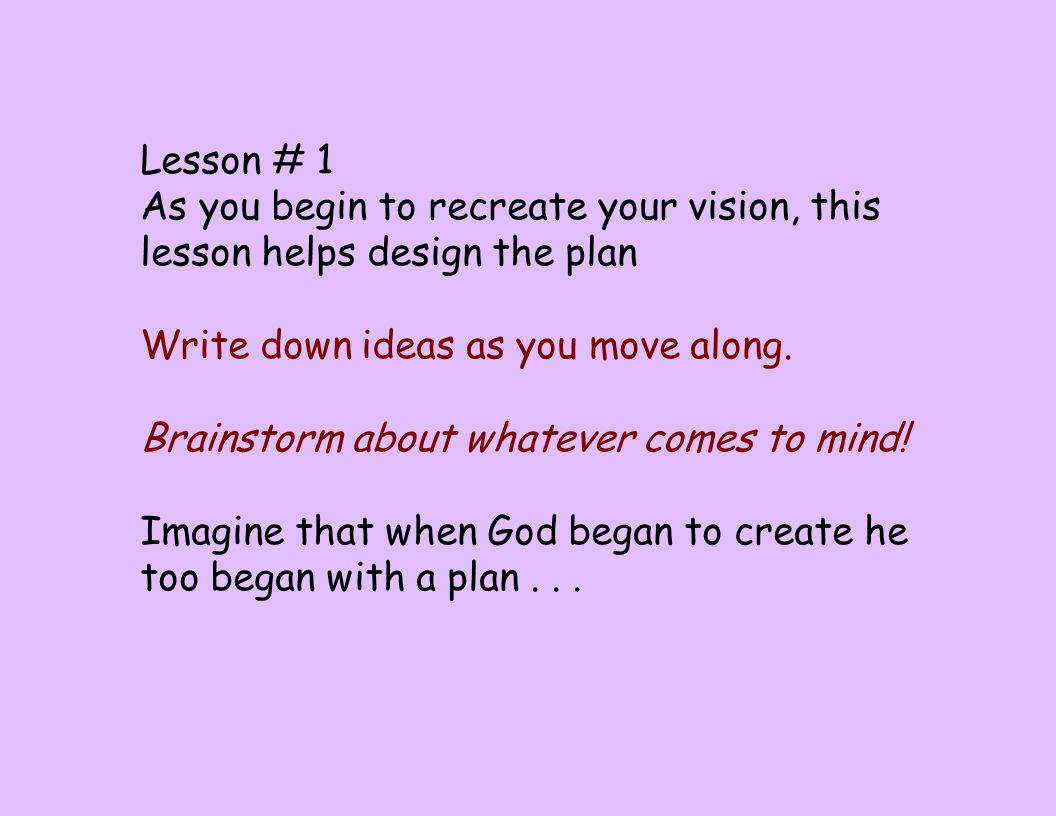 Lesson # 1 As you begin to recreate your vision, this lesson helps design the plan Write down ideas as you move along. Brainstorm about whatever comes