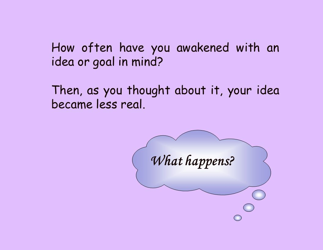 How often have you awakened with an idea or goal in mind.