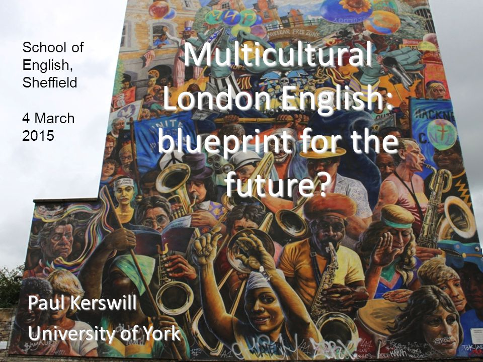 Multicultural London English: blueprint for the future? Paul Kerswill University of York School of English, Sheffield 4 March 2015
