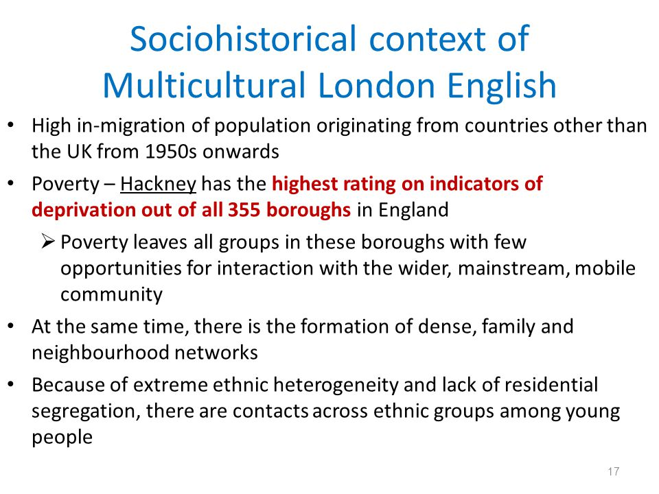 Sociohistorical context of Multicultural London English High in-migration of population originating from countries other than the UK from 1950s onward