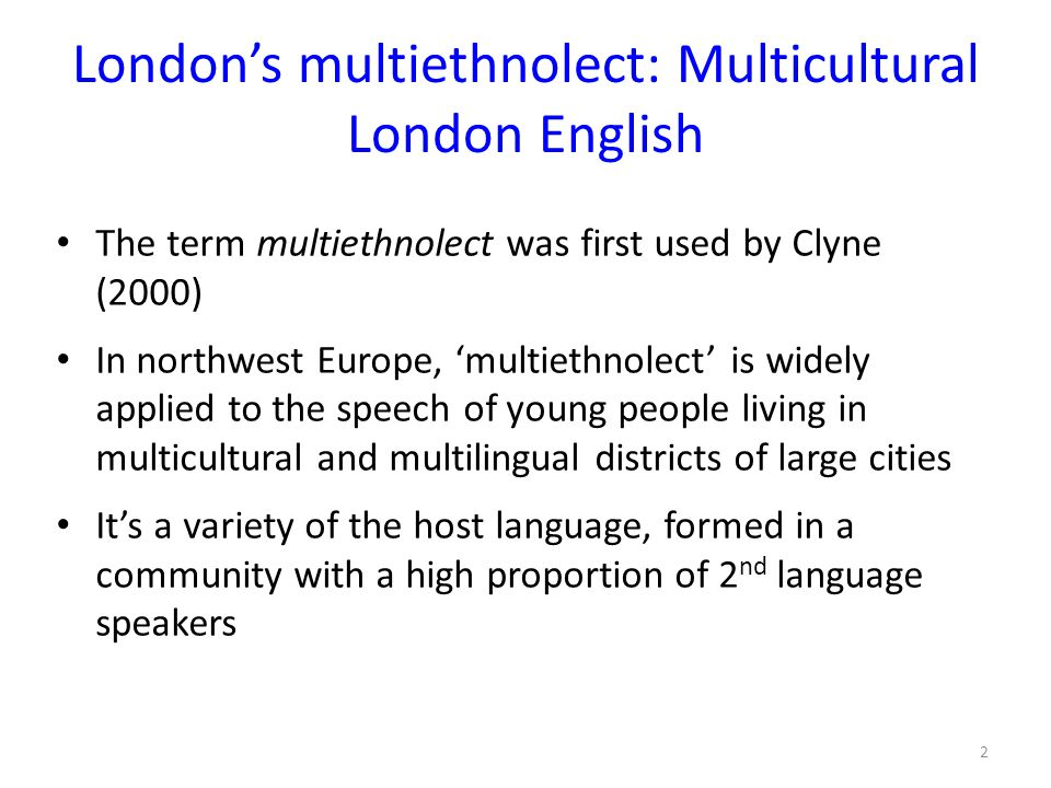 London's multiethnolect: Multicultural London English The term multiethnolect was first used by Clyne (2000) In northwest Europe, 'multiethnolect' is