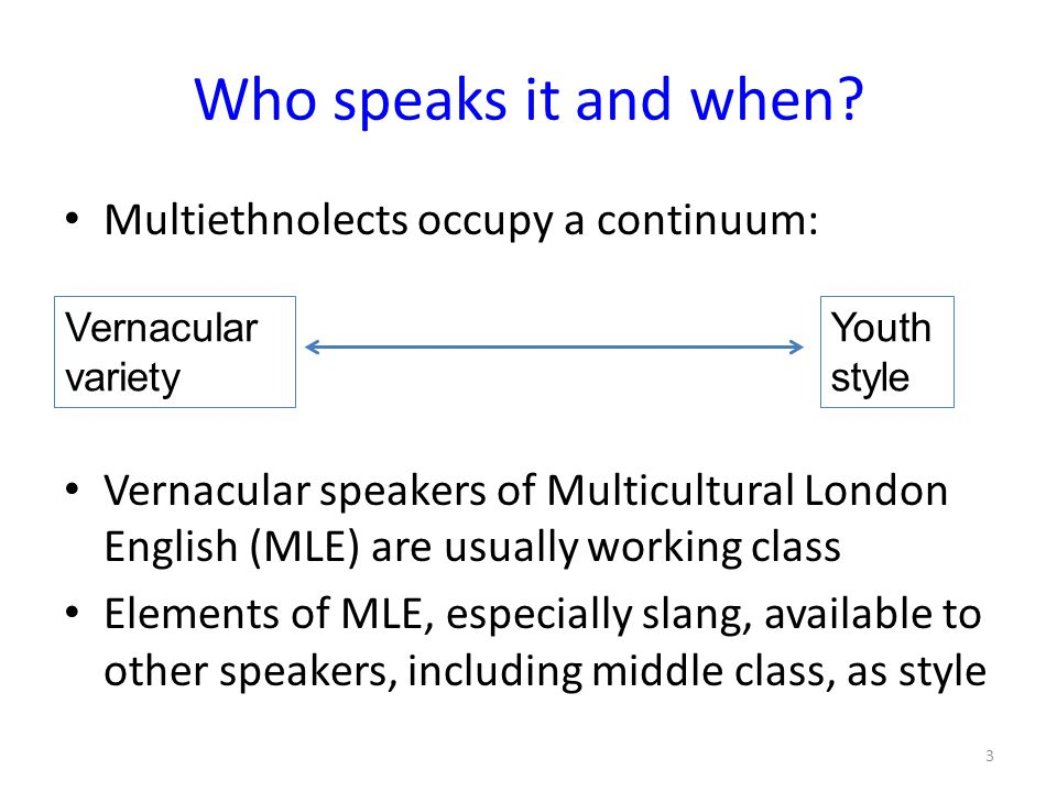 Who speaks it and when? Multiethnolects occupy a continuum: Vernacular speakers of Multicultural London English (MLE) are usually working class Elemen