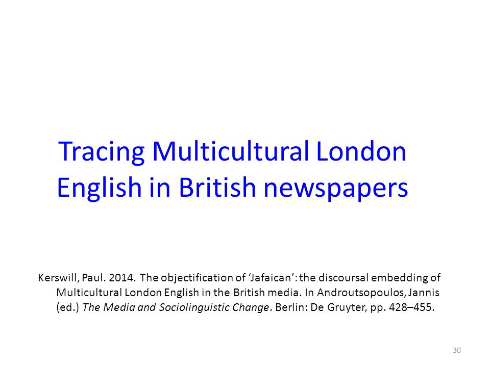 Tracing Multicultural London English in British newspapers Kerswill, Paul. 2014. The objectification of 'Jafaican': the discoursal embedding of Multic