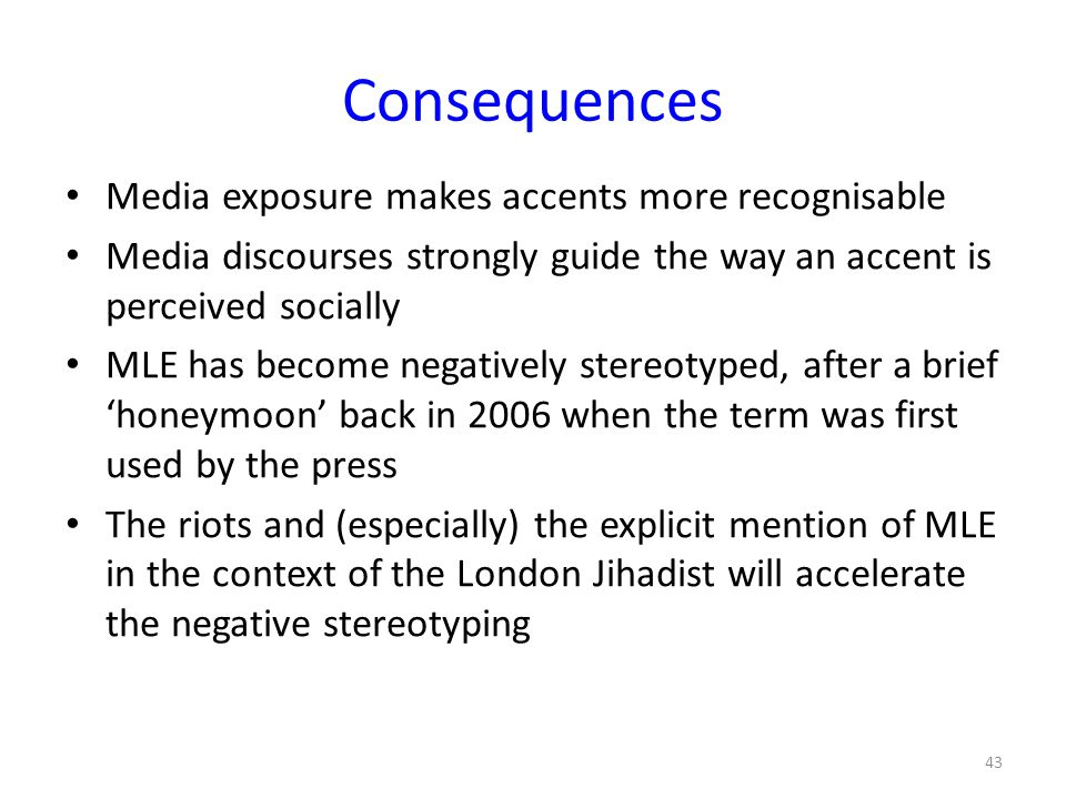 Consequences Media exposure makes accents more recognisable Media discourses strongly guide the way an accent is perceived socially MLE has become neg