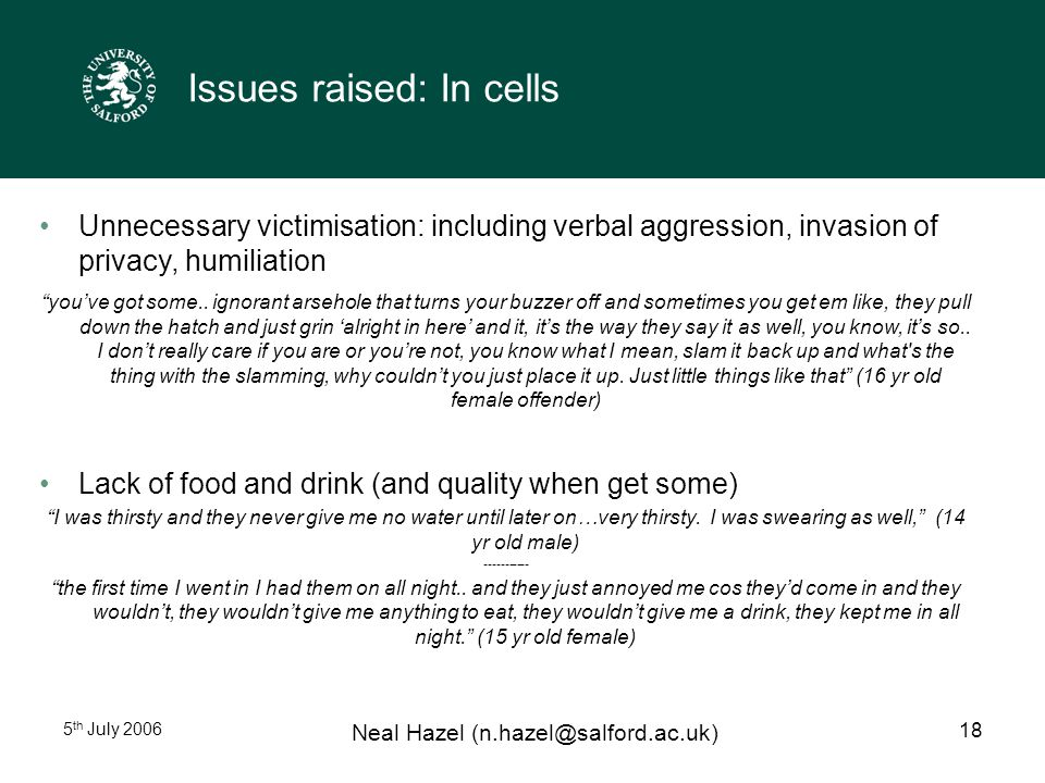 5 th July 2006 Neal Hazel (n.hazel@salford.ac.uk) 18 Issues raised: In cells Unnecessary victimisation: including verbal aggression, invasion of privacy, humiliation you've got some..