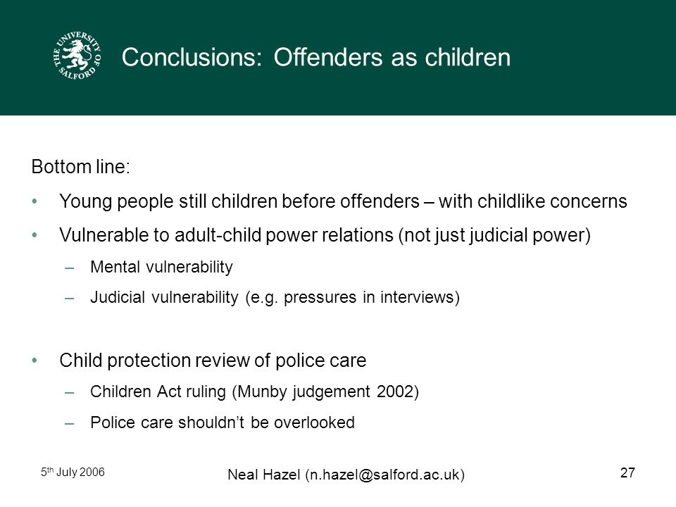 5 th July 2006 Neal Hazel (n.hazel@salford.ac.uk) 27 Conclusions: Offenders as children Bottom line: Young people still children before offenders – with childlike concerns Vulnerable to adult-child power relations (not just judicial power) –Mental vulnerability –Judicial vulnerability (e.g.