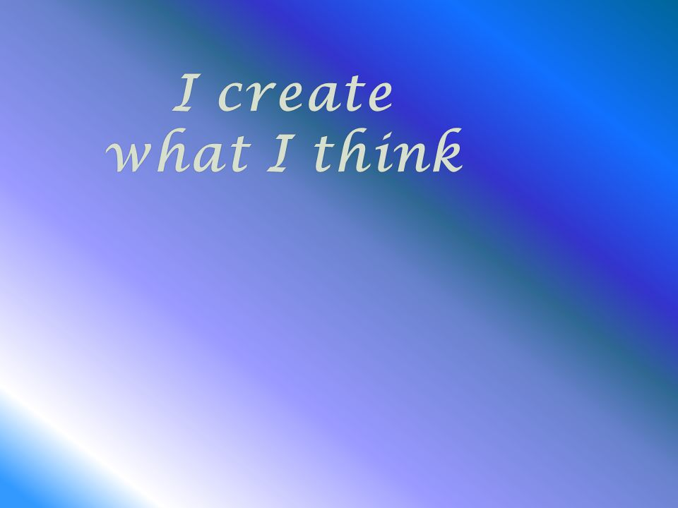 I createI create what I thinkwhat I think