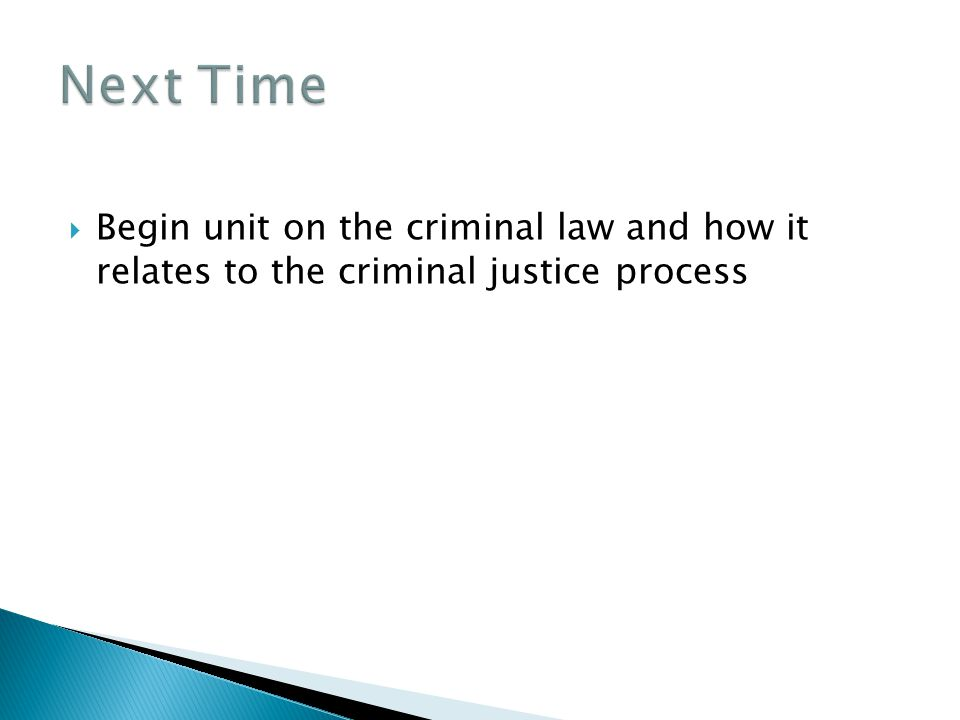  Begin unit on the criminal law and how it relates to the criminal justice process