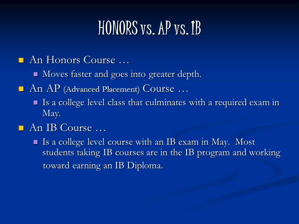 HONORS vs. AP vs. IB An Honors Course … An Honors Course … Moves faster and goes into greater depth. Moves faster and goes into greater depth. An AP (