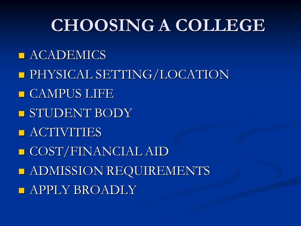 CHOOSING A COLLEGE ACADEMICS ACADEMICS PHYSICAL SETTING/LOCATION PHYSICAL SETTING/LOCATION CAMPUS LIFE CAMPUS LIFE STUDENT BODY STUDENT BODY ACTIVITIES ACTIVITIES COST/FINANCIAL AID COST/FINANCIAL AID ADMISSION REQUIREMENTS ADMISSION REQUIREMENTS APPLY BROADLY APPLY BROADLY