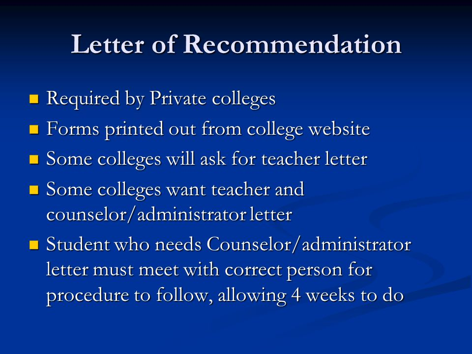 Letter of Recommendation Required by Private colleges Required by Private colleges Forms printed out from college website Forms printed out from college website Some colleges will ask for teacher letter Some colleges will ask for teacher letter Some colleges want teacher and counselor/administrator letter Some colleges want teacher and counselor/administrator letter Student who needs Counselor/administrator letter must meet with correct person for procedure to follow, allowing 4 weeks to do Student who needs Counselor/administrator letter must meet with correct person for procedure to follow, allowing 4 weeks to do