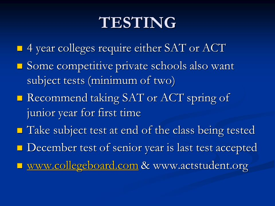 TESTING 4 year colleges require either SAT or ACT 4 year colleges require either SAT or ACT Some competitive private schools also want subject tests (minimum of two) Some competitive private schools also want subject tests (minimum of two) Recommend taking SAT or ACT spring of junior year for first time Recommend taking SAT or ACT spring of junior year for first time Take subject test at end of the class being tested Take subject test at end of the class being tested December test of senior year is last test accepted December test of senior year is last test accepted www.collegeboard.com & www.actstudent.org www.collegeboard.com & www.actstudent.org www.collegeboard.com