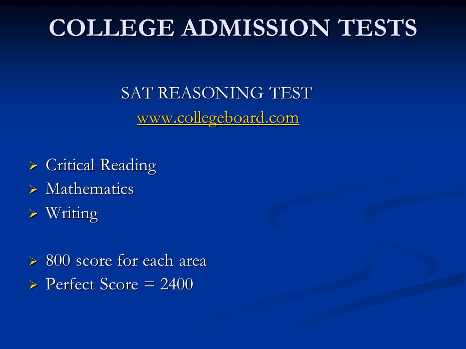 COLLEGE ADMISSION TESTS SAT REASONING TEST www.collegeboard.com www.collegeboard.comwww.collegeboard.com  Critical Reading  Mathematics  Writing  800 score for each area  Perfect Score = 2400