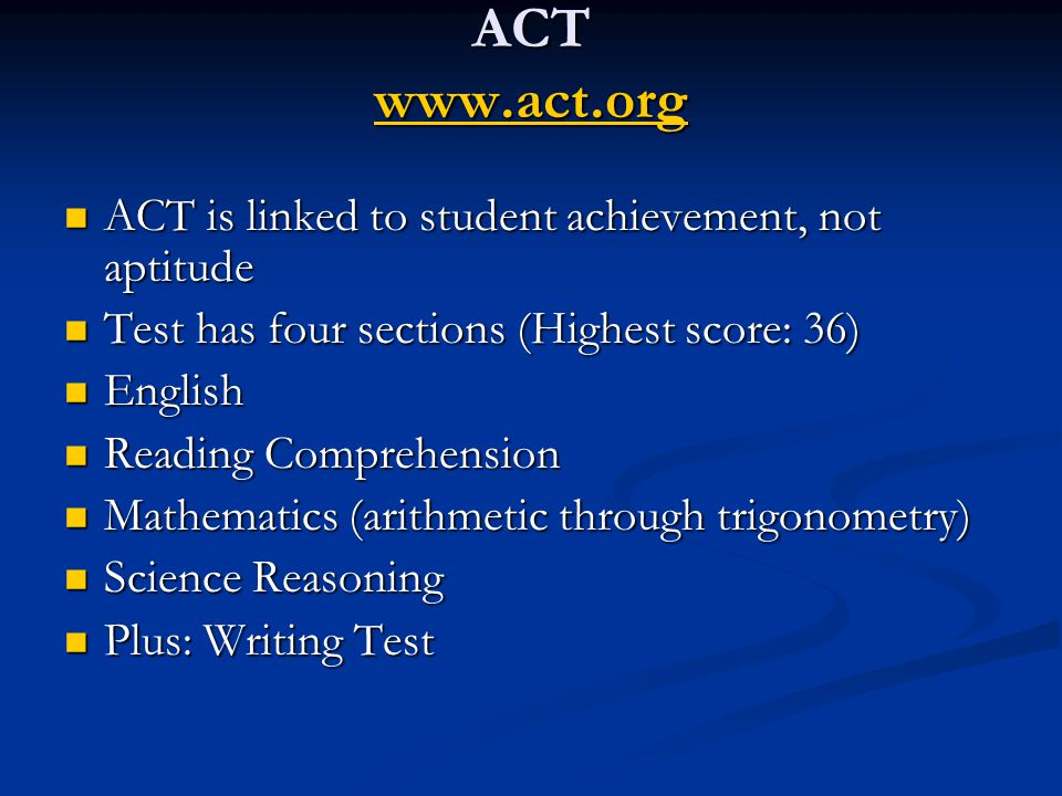 ACT www.act.org www.act.org ACT is linked to student achievement, not aptitude ACT is linked to student achievement, not aptitude Test has four sections (Highest score: 36) Test has four sections (Highest score: 36) English English Reading Comprehension Reading Comprehension Mathematics (arithmetic through trigonometry) Mathematics (arithmetic through trigonometry) Science Reasoning Science Reasoning Plus: Writing Test Plus: Writing Test