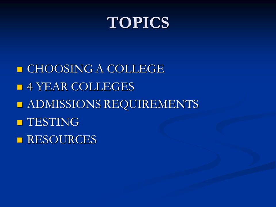 TOPICS CHOOSING A COLLEGE CHOOSING A COLLEGE 4 YEAR COLLEGES 4 YEAR COLLEGES ADMISSIONS REQUIREMENTS ADMISSIONS REQUIREMENTS TESTING TESTING RESOURCES RESOURCES