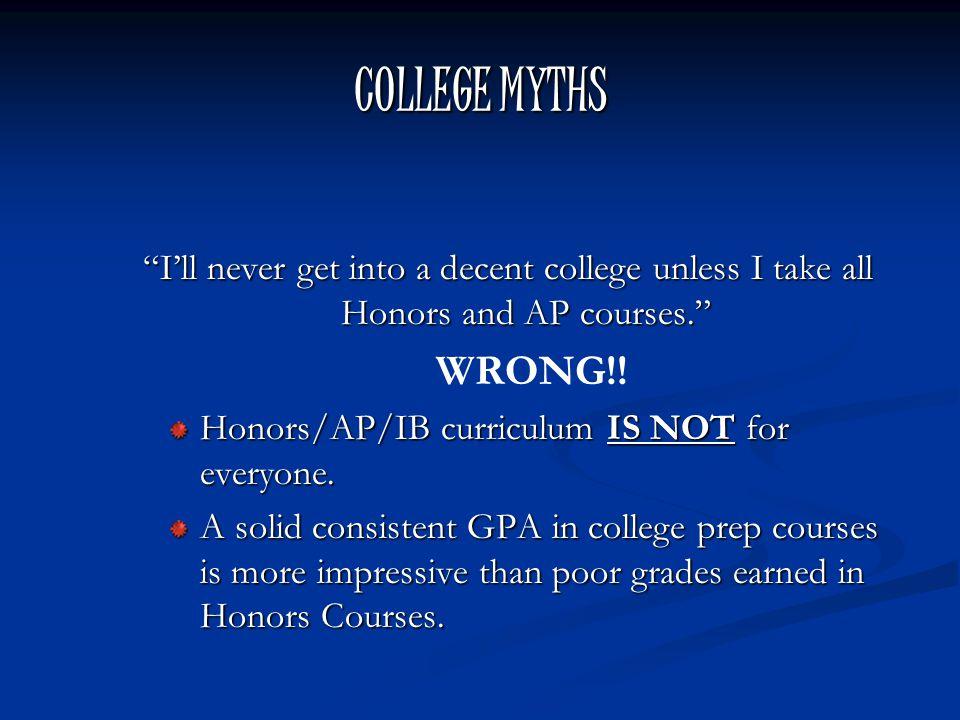 COLLEGE MYTHS I'll never get into a decent college unless I take all Honors and AP courses. WRONG!.