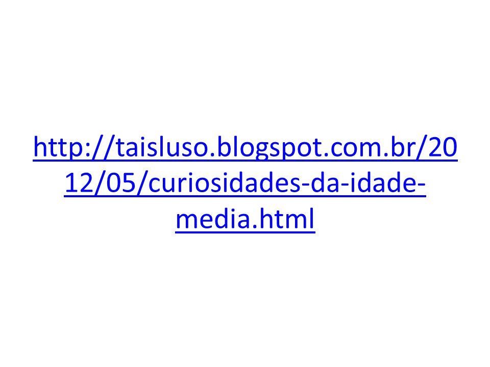 http://taisluso.blogspot.com.br/20 12/05/curiosidades-da-idade- media.html