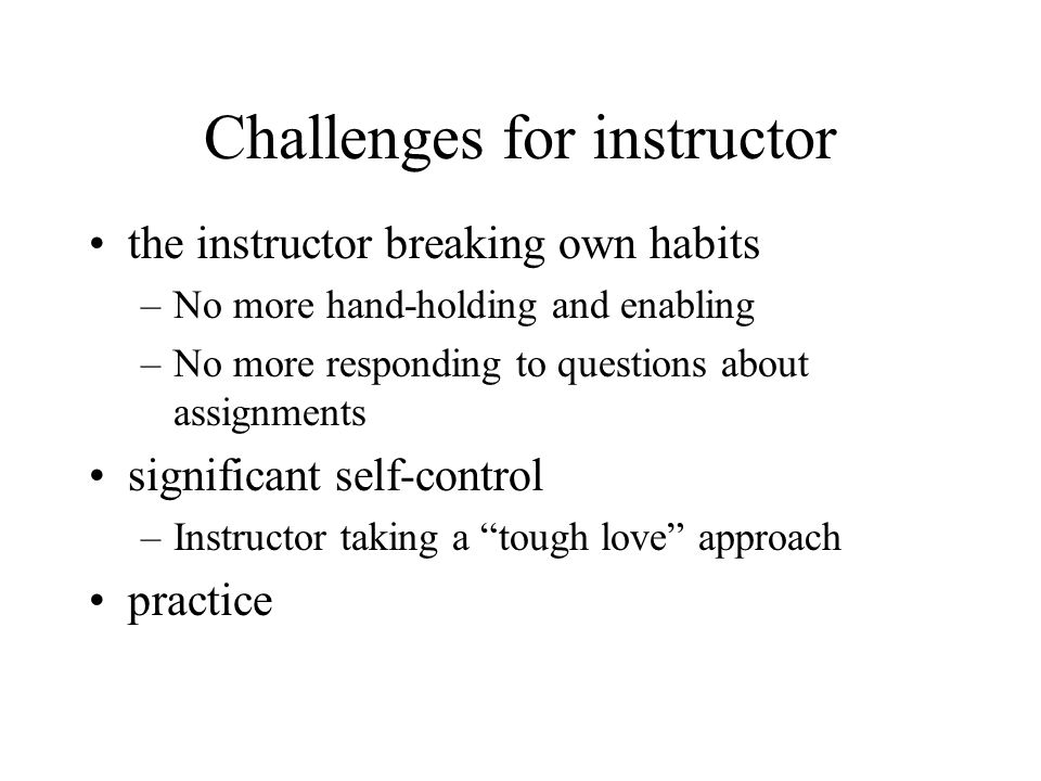 Challenges for instructor the instructor breaking own habits –No more hand-holding and enabling –No more responding to questions about assignments significant self-control –Instructor taking a tough love approach practice
