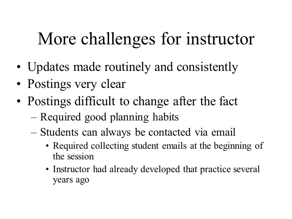 More challenges for instructor Updates made routinely and consistently Postings very clear Postings difficult to change after the fact –Required good