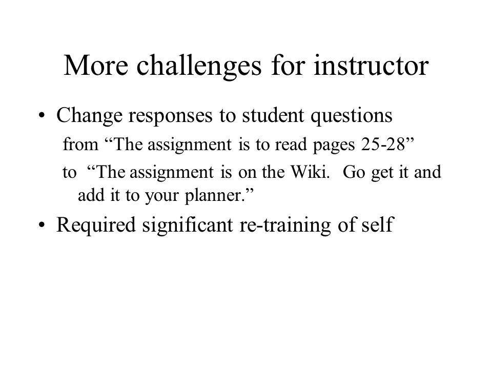 "More challenges for instructor Change responses to student questions from ""The assignment is to read pages 25-28"" to ""The assignment is on the Wiki. G"