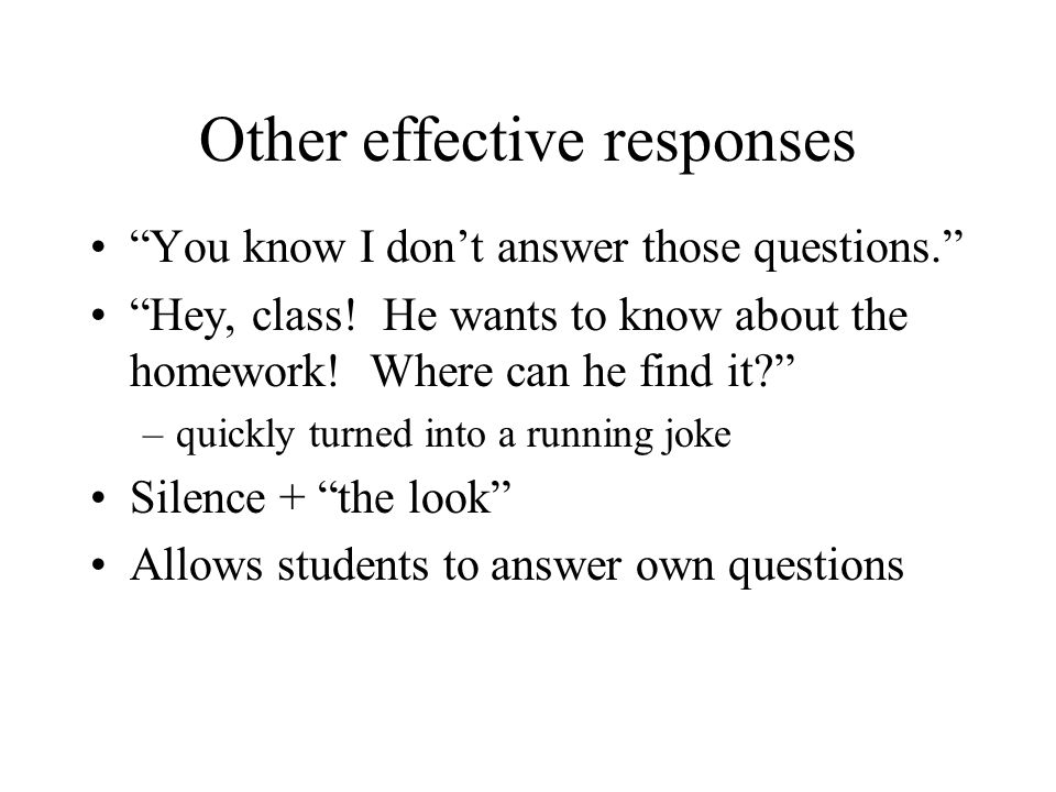 "Other effective responses ""You know I don't answer those questions."" ""Hey, class! He wants to know about the homework! Where can he find it?"" –quickly"