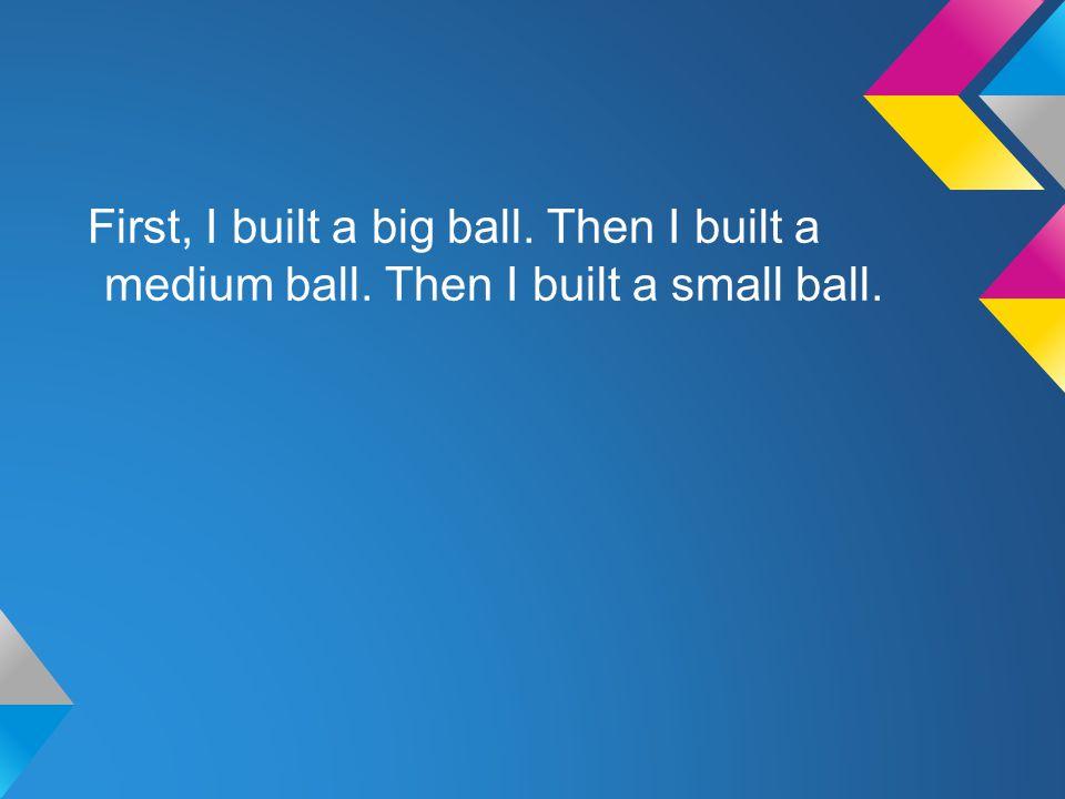 First, I built a big ball. Then I built a medium ball. Then I built a small ball.