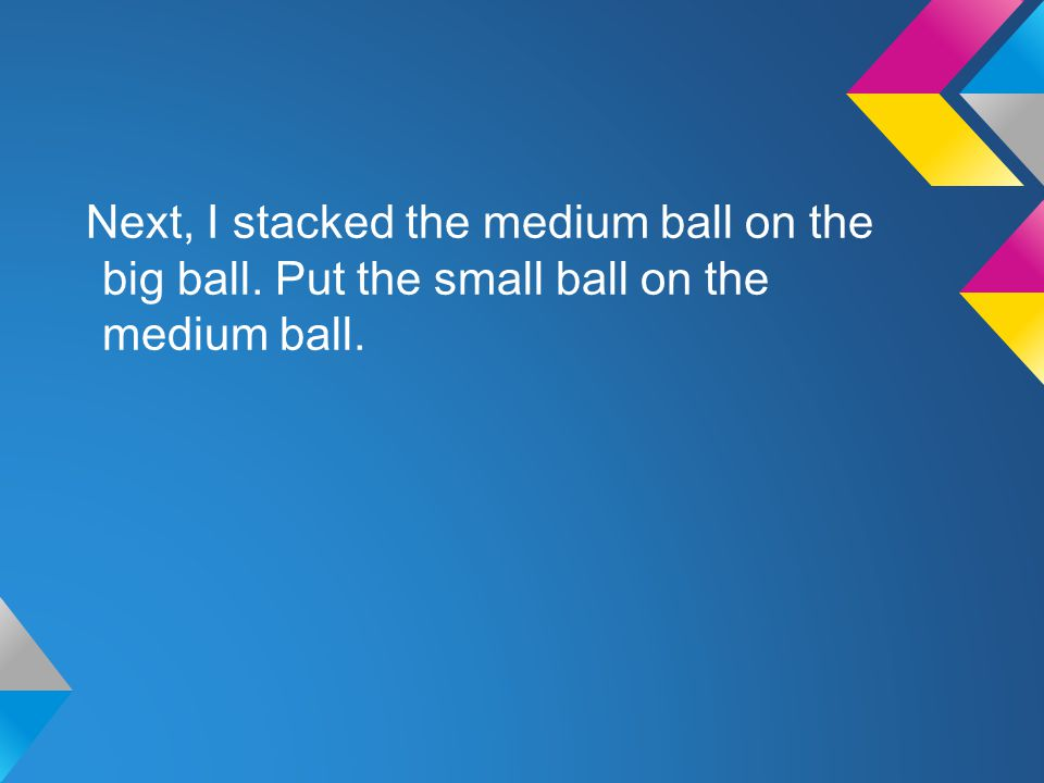 Next, I stacked the medium ball on the big ball. Put the small ball on the medium ball.