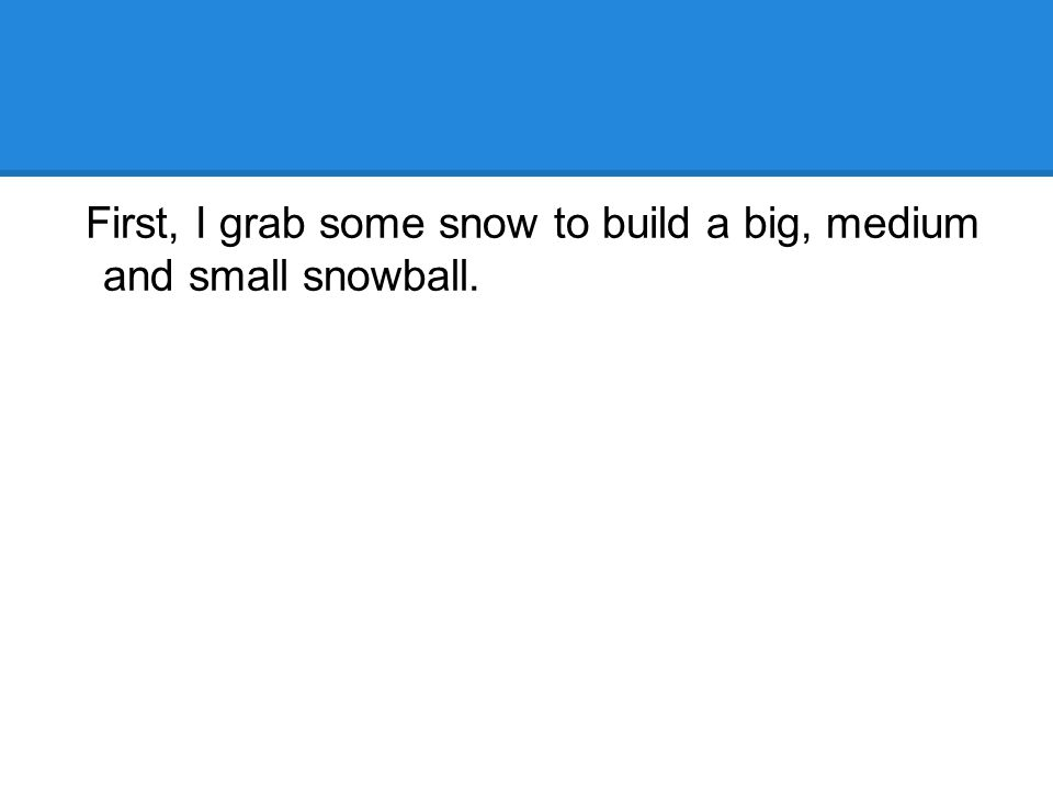 First, I grab some snow to build a big, medium and small snowball.
