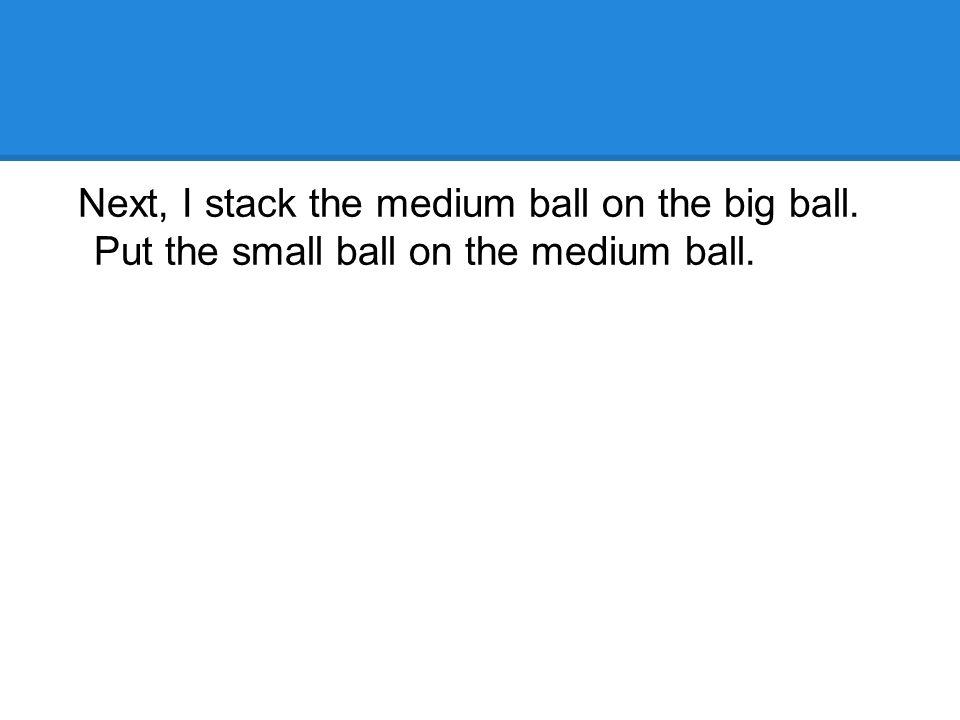 Next, I stack the medium ball on the big ball. Put the small ball on the medium ball.