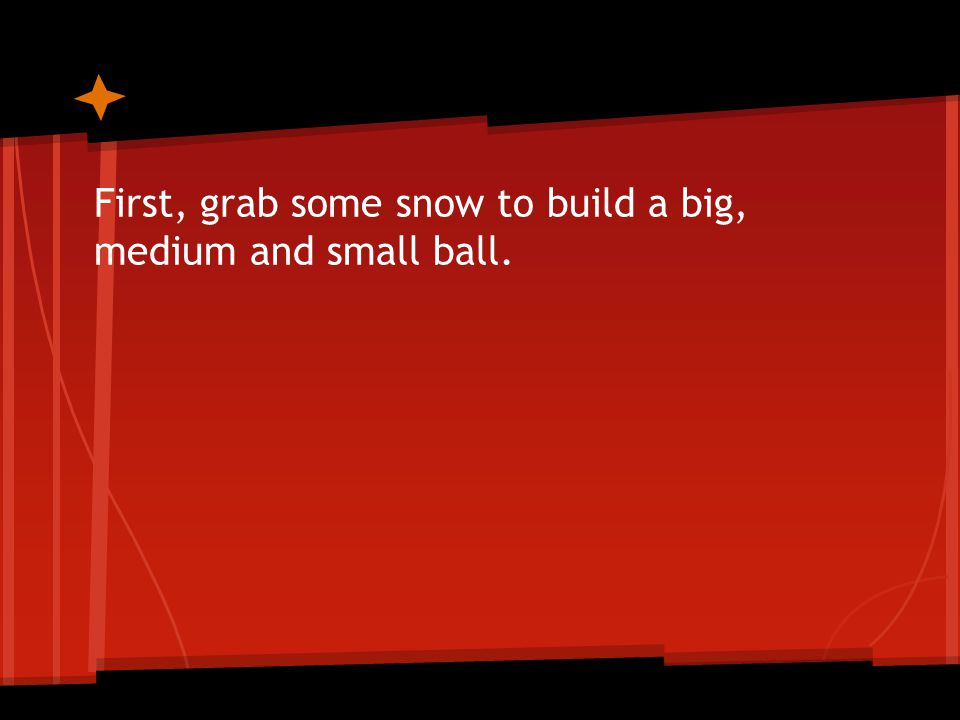 First, grab some snow to build a big, medium and small ball.