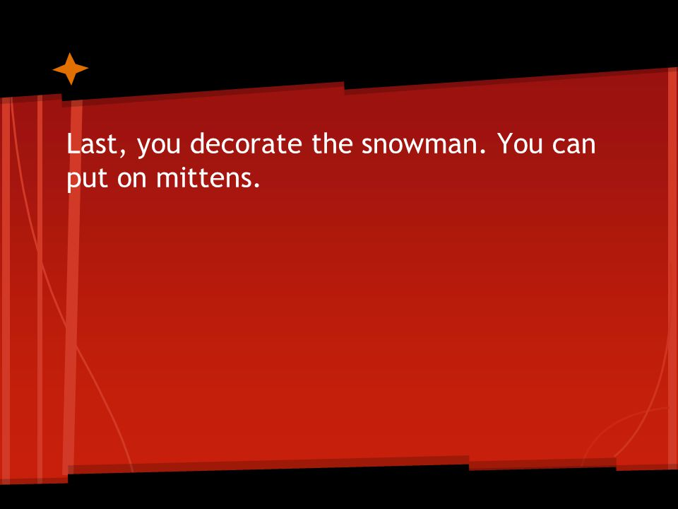Last, you decorate the snowman. You can put on mittens.
