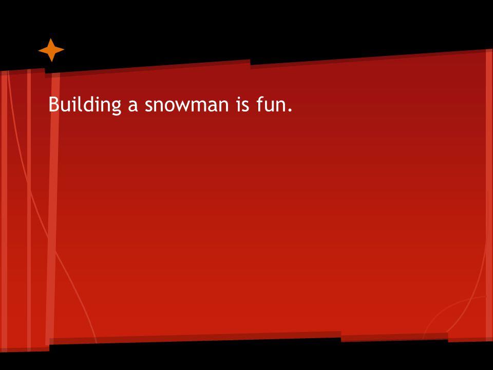 Building a snowman is fun.