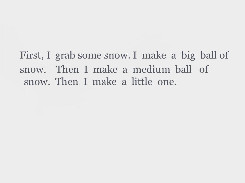 First, I grab some snow. I make a big ball of snow.