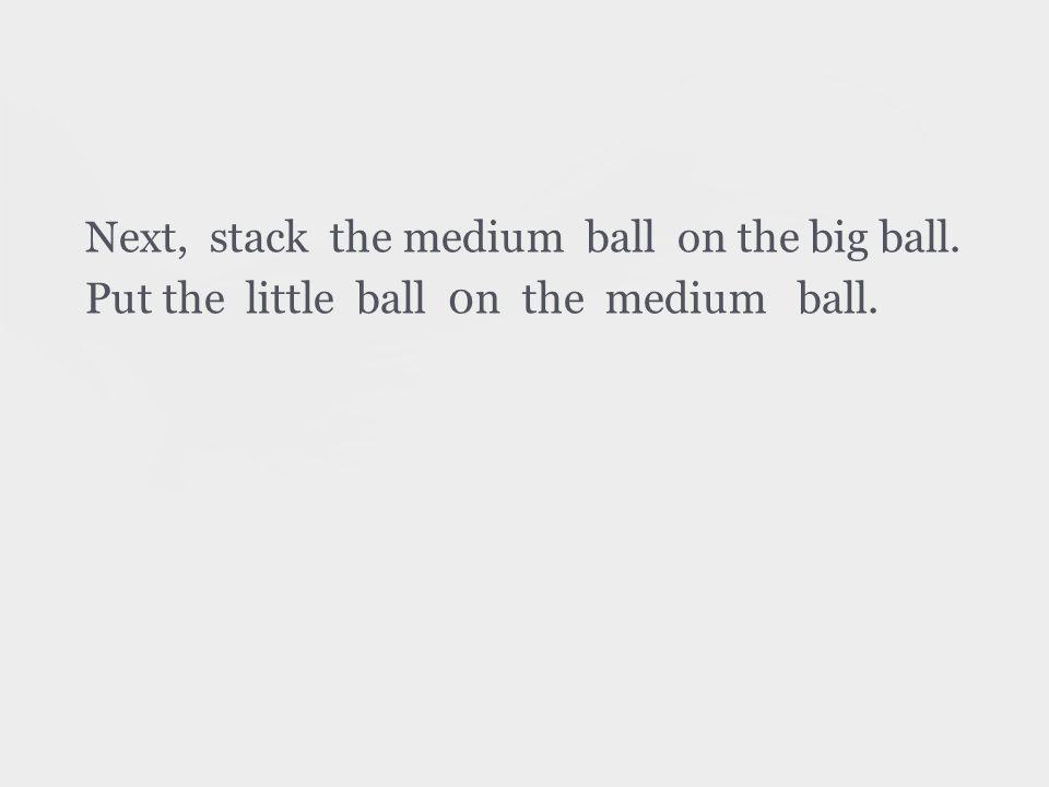 Next, stack the medium ball on the big ball. Put the little ball 0n the medium ball.